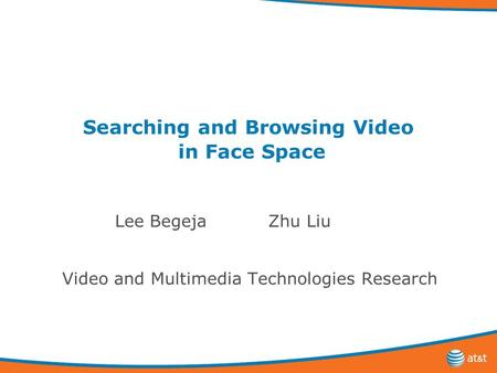 Searching and Browsing Video in Face Space Lee Begeja Zhu Liu Video and Multimedia Technologies Research.
