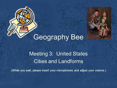 Geography Bee Meeting 3: United States Cities and Landforms (While you wait, please insert your microphones and adjust your volume.)