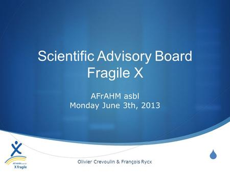 Scientific Advisory Board Fragile X AFrAHM asbl Monday June 3th, 2013 Olivier Crevoulin & François Rycx.