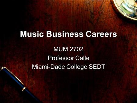 Music Business Careers MUM 2702 Professor Calle Miami-Dade College SEDT.