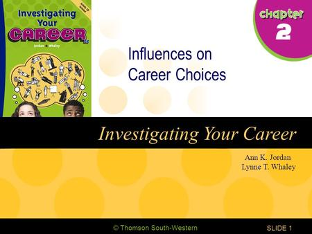 © Thomson South-Western CHAPTER 2 SLIDE1 Ann K. Jordan Lynne T. Whaley Investigating Your Career Influences on Career Choices.