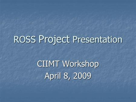 ROSS Project Presentation CIIMT Workshop April 8, 2009.