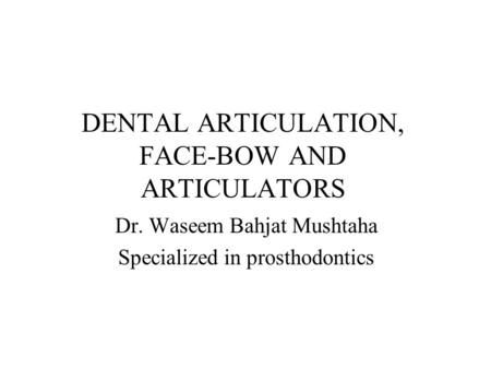 DENTAL ARTICULATION, FACE-BOW AND ARTICULATORS Dr. Waseem Bahjat Mushtaha Specialized in prosthodontics.