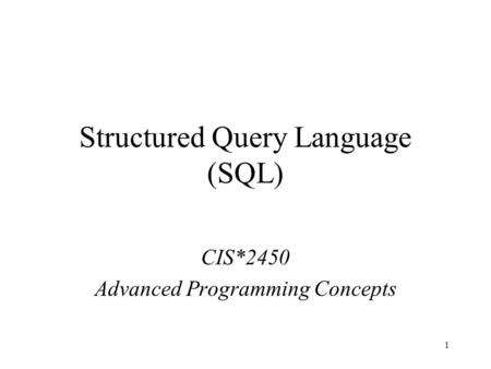 1 Structured Query Language (SQL) CIS*2450 Advanced Programming Concepts.