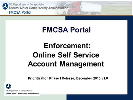 FMCSA Portal Enforcement: Online Self Service Account Management Prioritization Phase I Release, December 2010 v1.0.