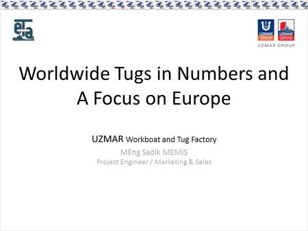 Worldwide Tugs in Numbers and A Focus on Europe UZMAR Workboat and Tug Factory MEng Sadik MEMIS Project Engineer / Marketing & Sales.