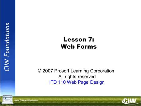 Copyright © 2004 ProsoftTraining, All Rights Reserved. Lesson 7: Web Forms © 2007 Prosoft Learning Corporation All rights reserved ITD 110 Web Page Design.