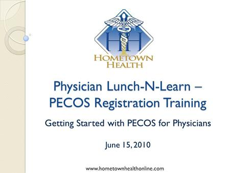Www.hometownhealthonline.com Physician Lunch-N-Learn – PECOS Registration Training Getting Started with PECOS for Physicians June 15, 2010.