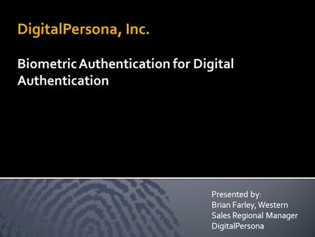 DigitalPersona, Inc. Biometric Authentication for Digital Authentication Presented by: Brian Farley, Western Sales Regional Manager DigitalPersona.