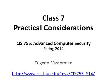 Class 7 Practical Considerations CIS 755: Advanced Computer Security Spring 2014 Eugene Vasserman