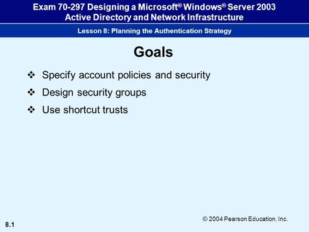 8.1 © 2004 Pearson Education, Inc. Exam 70-297 Designing a Microsoft ® Windows ® Server 2003 Active Directory and Network Infrastructure Lesson 8: Planning.