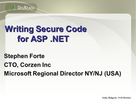 Sofia, Bulgaria | 9-10 October Writing Secure Code for ASP.NET Stephen Forte CTO, Corzen Inc Microsoft Regional Director NY/NJ (USA) Stephen Forte CTO,