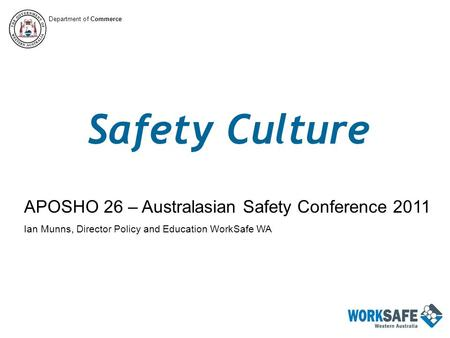 Safety Culture APOSHO 26 – Australasian Safety Conference 2011 Ian Munns, Director Policy and Education WorkSafe WA Department of Commerce.