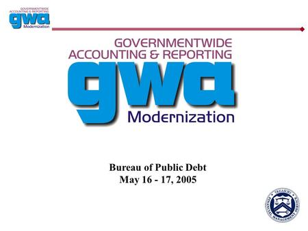 Bureau of Public Debt May 16 - 17, 2005. 2 GWA Key Goals/Objectives  Eliminate the two step classification process Capture the Treasury Account Symbol.