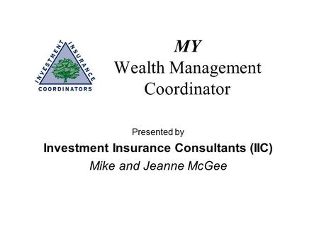 MY Wealth Management Coordinator Presented by Investment Insurance Consultants (IIC) Mike and Jeanne McGee.