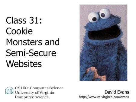 David Evans  CS150: Computer Science University of Virginia Computer Science Class 31: Cookie Monsters and Semi-Secure.
