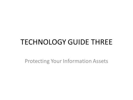 TECHNOLOGY GUIDE THREE Protecting Your Information Assets.