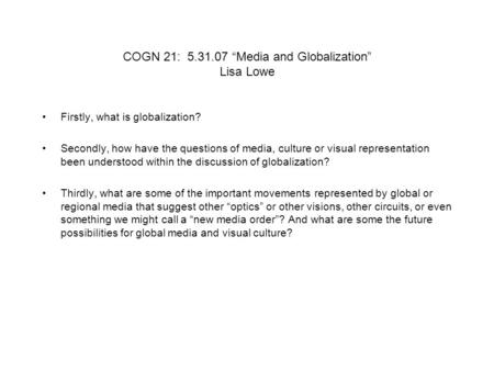 "COGN 21: 5.31.07 ""Media and Globalization"" Lisa Lowe Firstly, what is globalization? Secondly, how have the questions of media, culture or visual representation."