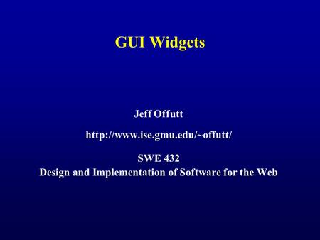 GUI Widgets Jeff Offutt  SWE 432 Design and Implementation of Software for the Web.