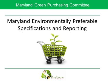 Maryland Green Purchasing Committee Maryland Environmentally Preferable Specifications and Reporting.