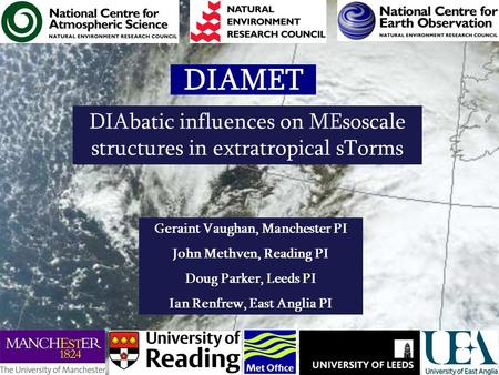 DIAMET DIAbatic influences on MEsoscale structures in extratropical sTorms Geraint Vaughan, Manchester PI John Methven, Reading PI Doug Parker, Leeds PI.
