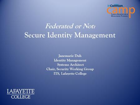 Federated or Not: Secure Identity Management Janemarie Duh Identity Management Systems Architect Chair, Security Working Group ITS, Lafayette College.
