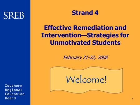 Southern Regional Education Board 1 Strand 4 Effective Remediation and Intervention—Strategies for Unmotivated Students February 21-22, 2008 Welcome!