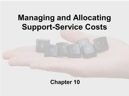 Managing and Allocating Support-Service Costs Chapter 10.