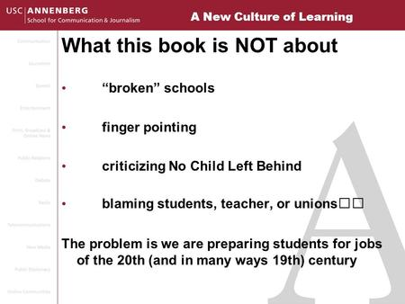 "A New Culture of Learning What this book is NOT about ""broken"" schools finger pointing criticizing No Child Left Behind blaming students, teacher, or unions."
