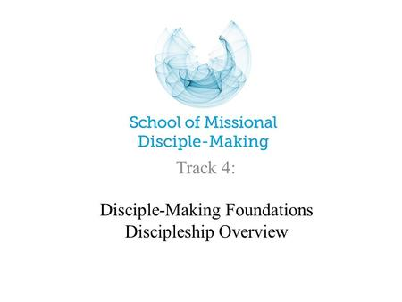 Disciple-Making Foundations Discipleship Overview Track 4: