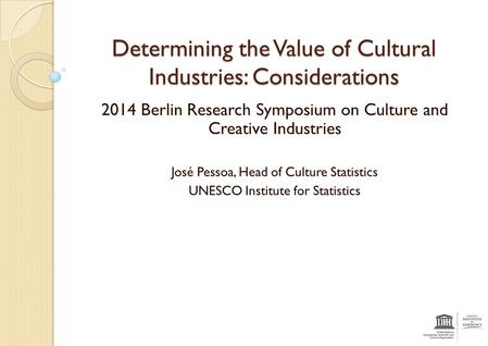 Determining the Value of Cultural Industries: Considerations 2014 Berlin Research Symposium on Culture and Creative Industries José Pessoa, Head of Culture.