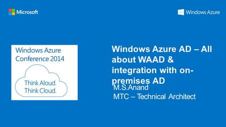 Windows Azure Conference 2014 Windows Azure AD – All about WAAD & integration with on- premises AD.