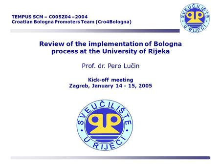 Review of the implementation of Bologna process at the University of Rijeka Prof. dr. Pero Lučin Kick-off meeting Zagreb, January 14 - 15, 2005 TEMPUS.