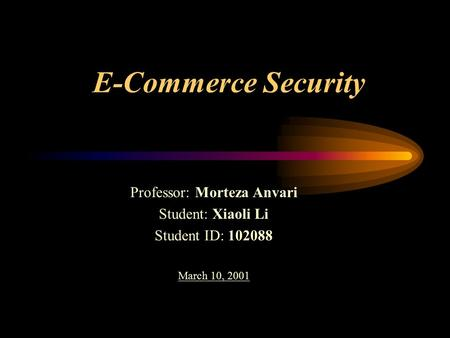 E-Commerce Security Professor: Morteza Anvari Student: Xiaoli Li Student ID: 102088 March 10, 2001.