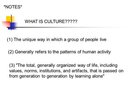 *NOTES* WHAT IS CULTURE????? (1)The unique way in which a group of people live (2) Generally refers to the patterns of human activity (3) The total, generally.