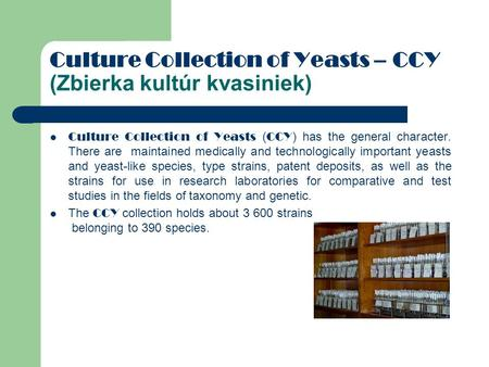 Culture Collection of Yeasts – CCY (Zbierka kultúr kvasiniek) Culture Collection of Yeasts ( CCY ) has the general character. There are maintained medically.