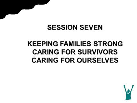SESSION SEVEN KEEPING FAMILIES STRONG CARING FOR SURVIVORS CARING FOR OURSELVES.