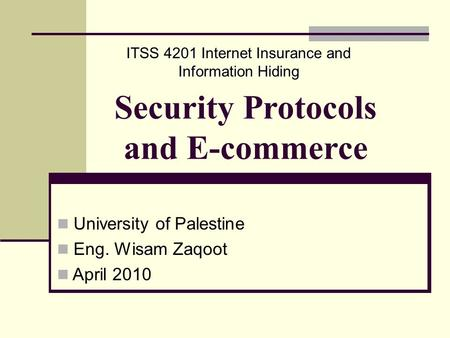 Security Protocols and E-commerce University of Palestine Eng. Wisam Zaqoot April 2010 ITSS 4201 Internet Insurance and Information Hiding.