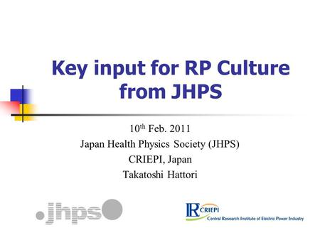 Key input for RP Culture from JHPS 10 th Feb. 2011 Japan Health Physics Society (JHPS) CRIEPI, Japan Takatoshi Hattori.