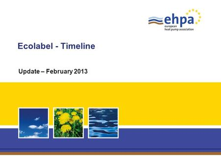 Ecolabel - Timeline Update – February 2013. Page 2 Ecolabel – EHPA presentation – 15 February 2013 Quod est? The EU Ecolabel helps you identify products.