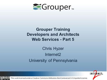 Grouper Training Developers and Architects Web Services - Part 5 Chris Hyzer Internet2 University of Pennsylvania This work licensed under a Creative Commons.