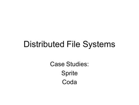 Distributed File Systems Case Studies: Sprite Coda.