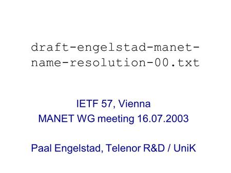 Draft-engelstad-manet- name-resolution-00.txt IETF 57, Vienna MANET WG meeting 16.07.2003 Paal Engelstad, Telenor R&D / UniK.