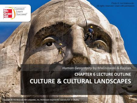 CHAPTER 6 LECTURE OUTLINE CULTURE & CULTURAL LANDSCAPES Human Geography by Malinowski & Kaplan Copyright © The McGraw-Hill Companies, Inc. Permission required.