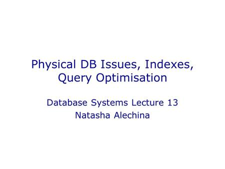 Physical DB Issues, Indexes, Query Optimisation Database Systems Lecture 13 Natasha Alechina.