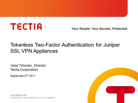 Www.tectia.com COPYRIGHT © 2011 TECTIA CORPORATION. ALL RIGHTS RESERVED. Tokenless Two-Factor Authentication for Juniper SSL VPN Appliances Vesa Tiihonen,