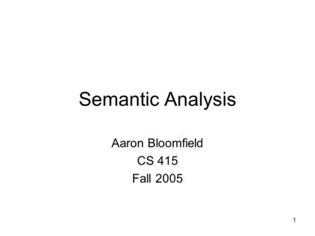 1 Semantic Analysis Aaron Bloomfield CS 415 Fall 2005.