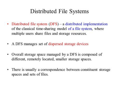 Distributed File Systems Distributed file system (DFS) – a distributed implementation of the classical time-sharing model of a file system, where multiple.