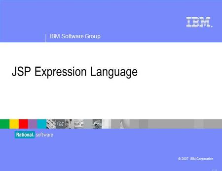 ® IBM Software Group © 2007 IBM Corporation JSP Expression Language 4.1.0.3.