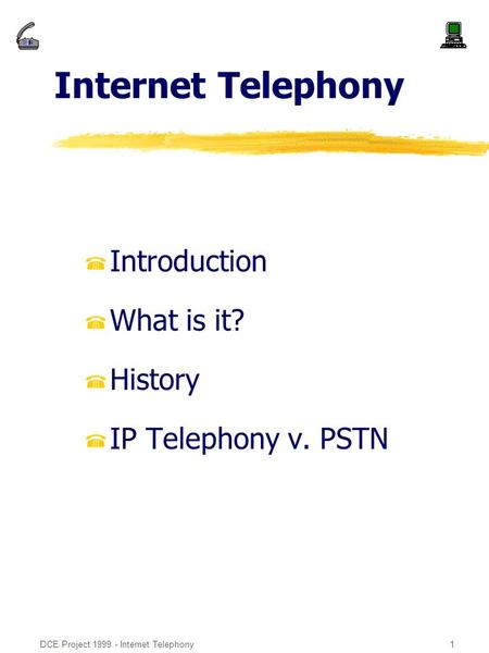 DCE Project 1999 - Internet Telephony1 Internet Telephony %Introduction %What is it? %History %IP Telephony v. PSTN.